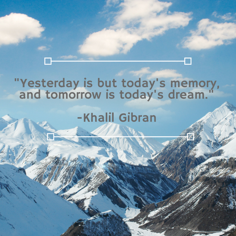 Yesterday is but today's memory, and tomorrow is today's dream. Khalil GibranRead more at_ http___www.brainyquote.com_quotes_topics_topic_dreams.html-3